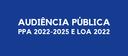AUDIÊNCIA PÚBLICA PARA O PPA 2022-2025 E LOA 2022